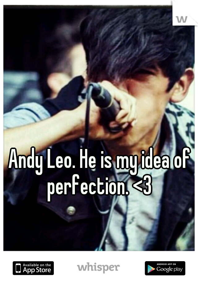Andy Leo. He is my idea of perfection. <3