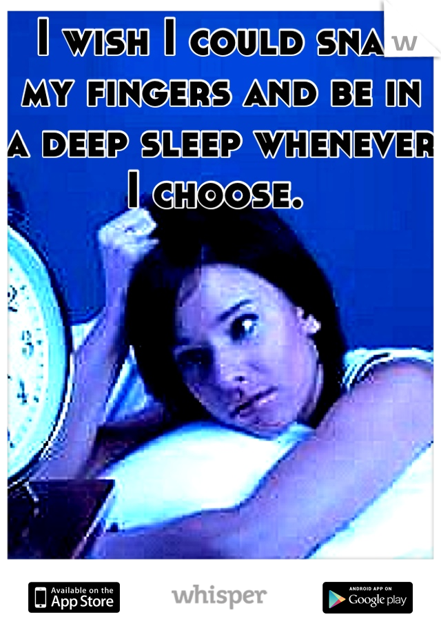 I wish I could snap my fingers and be in a deep sleep whenever I choose.