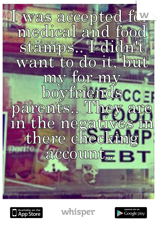 I was accepted for medical and food stamps.. I didn't want to do it, but my for my boyfriends parents.. They are in the negatives in there checking account..