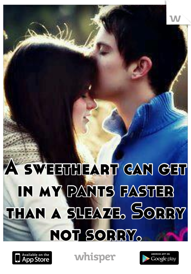 A sweetheart can get in my pants faster than a sleaze. Sorry not sorry.