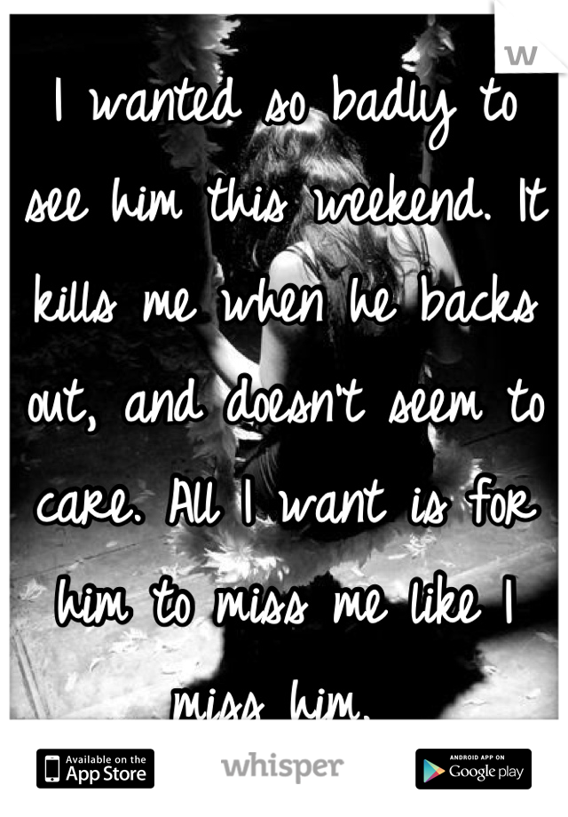 I wanted so badly to see him this weekend. It kills me when he backs out, and doesn't seem to care. All I want is for him to miss me like I miss him.