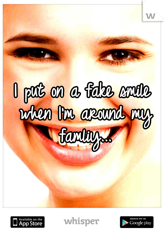 I put on a fake smile when I'm around my famliy...