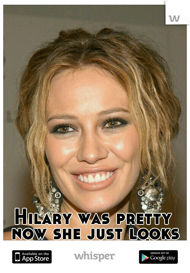 Hilary was pretty now she just looks like a horse!