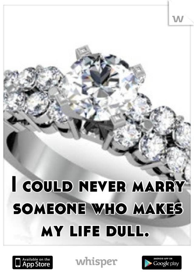 I could never marry someone who makes my life dull.