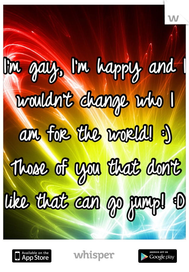 I'm gay, I'm happy and I wouldn't change who I am for the world! :) Those of you that don't like that can go jump! :D