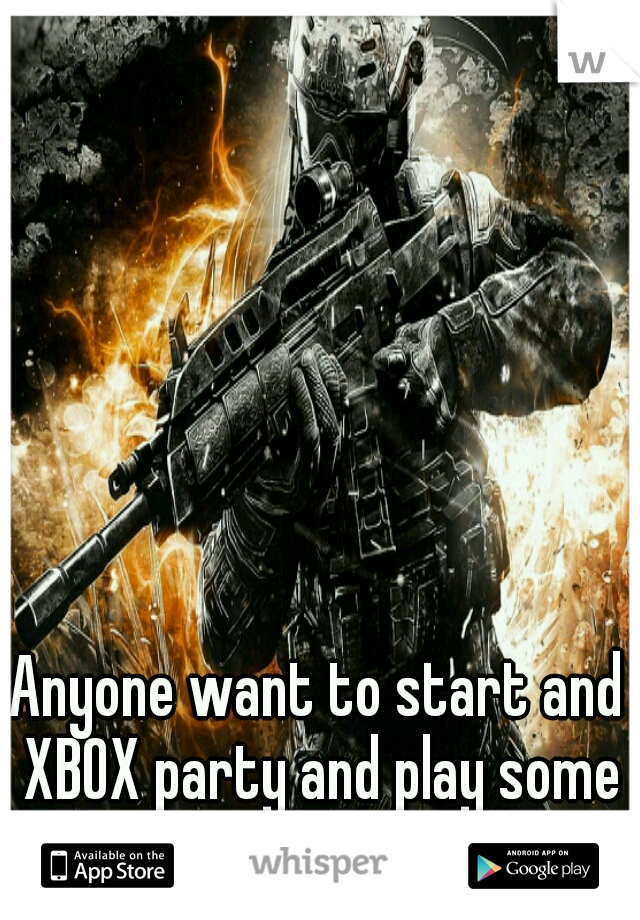Anyone want to start and XBOX party and play some COD?