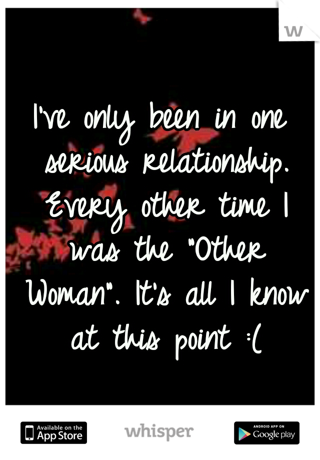 "I've only been in one serious relationship. Every other time I was the ""Other Woman"". It's all I know at this point :("