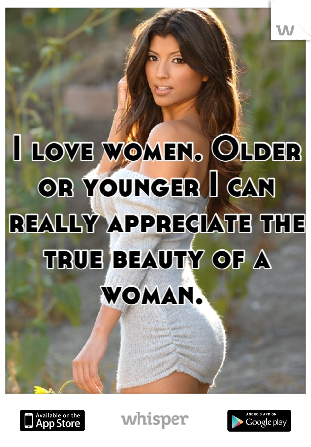I love women. Older or younger I can really appreciate the true beauty of a woman.