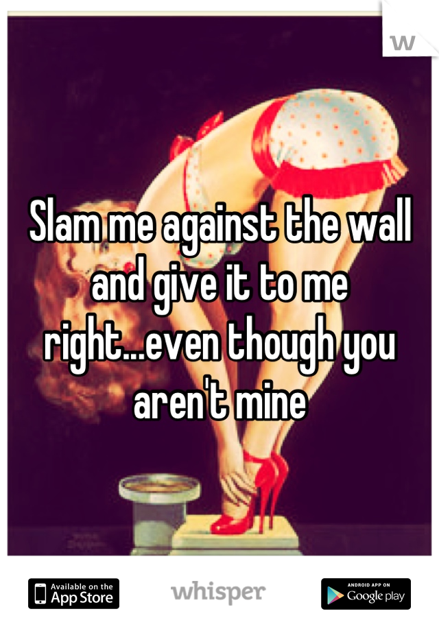 Slam me against the wall and give it to me right...even though you aren't mine