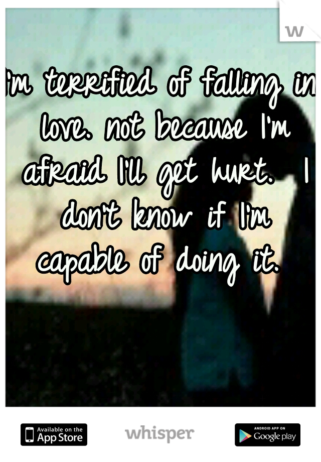 I'm terrified of falling in love. not because I'm afraid I'll get hurt.  I don't know if I'm capable of doing it.