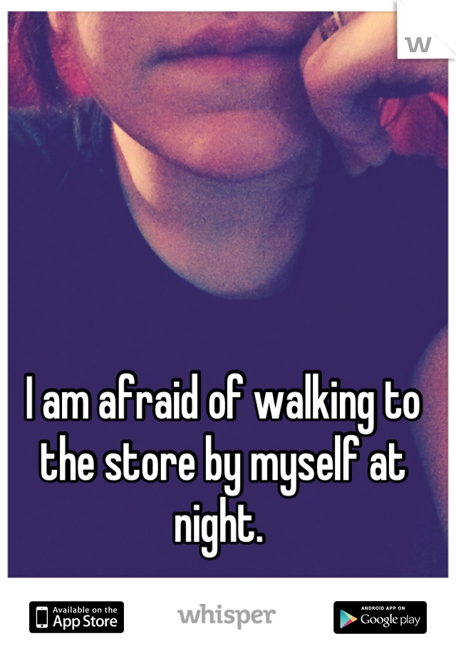 I am afraid of walking to the store by myself at night.