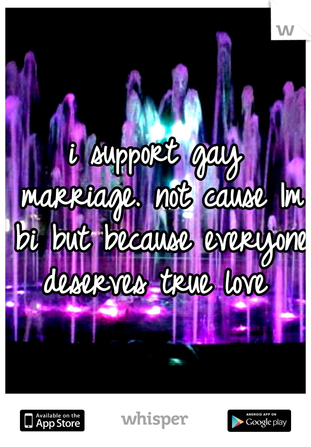 i support gay marriage. not cause Im bi but because everyone deserves true love