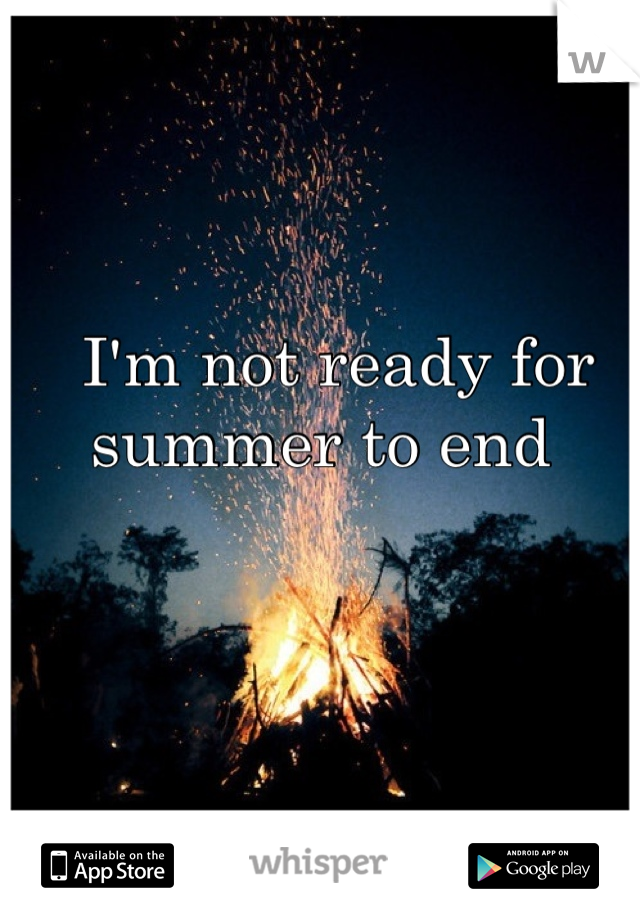I'm not ready for summer to end