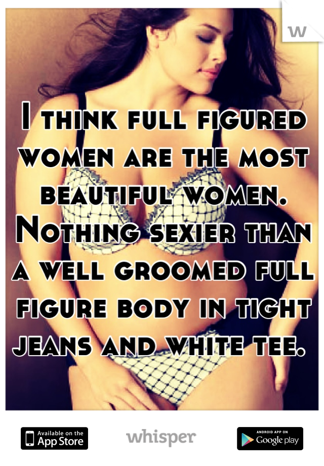 I think full figured women are the most beautiful women.  Nothing sexier than a well groomed full figure body in tight jeans and white tee.