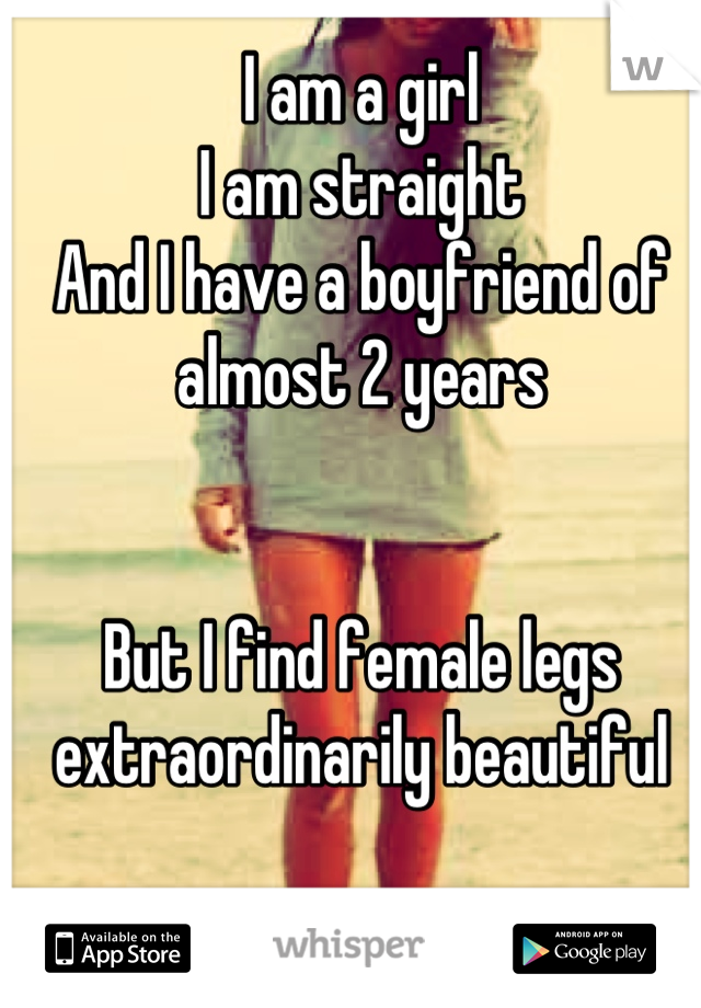 I am a girl I am straight And I have a boyfriend of almost 2 years   But I find female legs extraordinarily beautiful