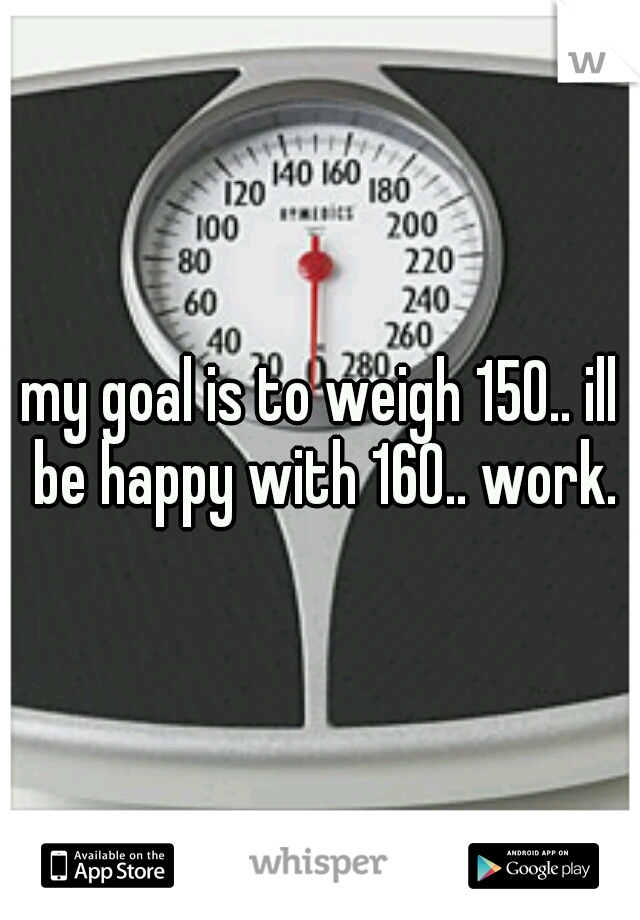 my goal is to weigh 150.. ill be happy with 160.. work.