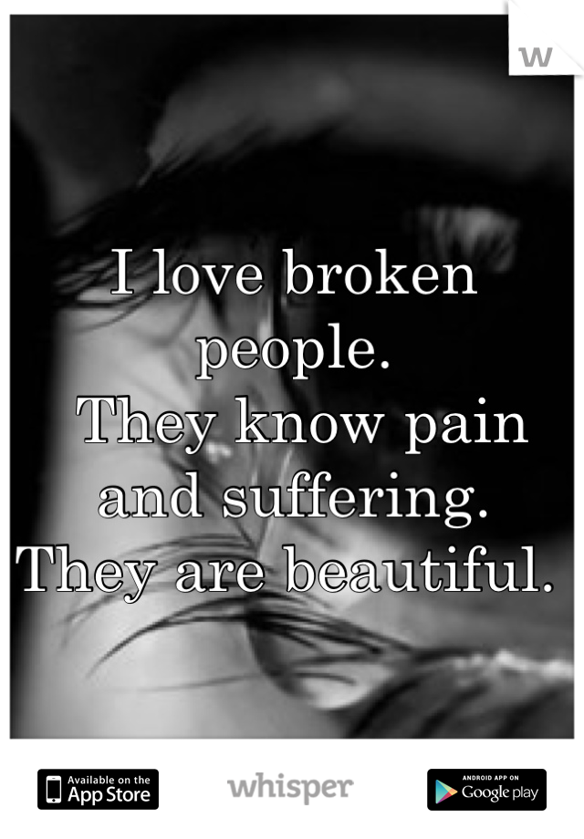 I love broken people.   They know pain and suffering.  They are beautiful.