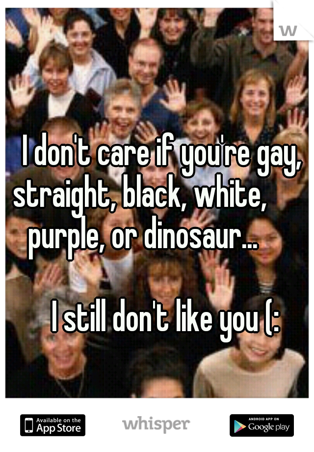 I don't care if you're gay, straight, black, white,           purple, or dinosaur...                                                        I still don't like you (: