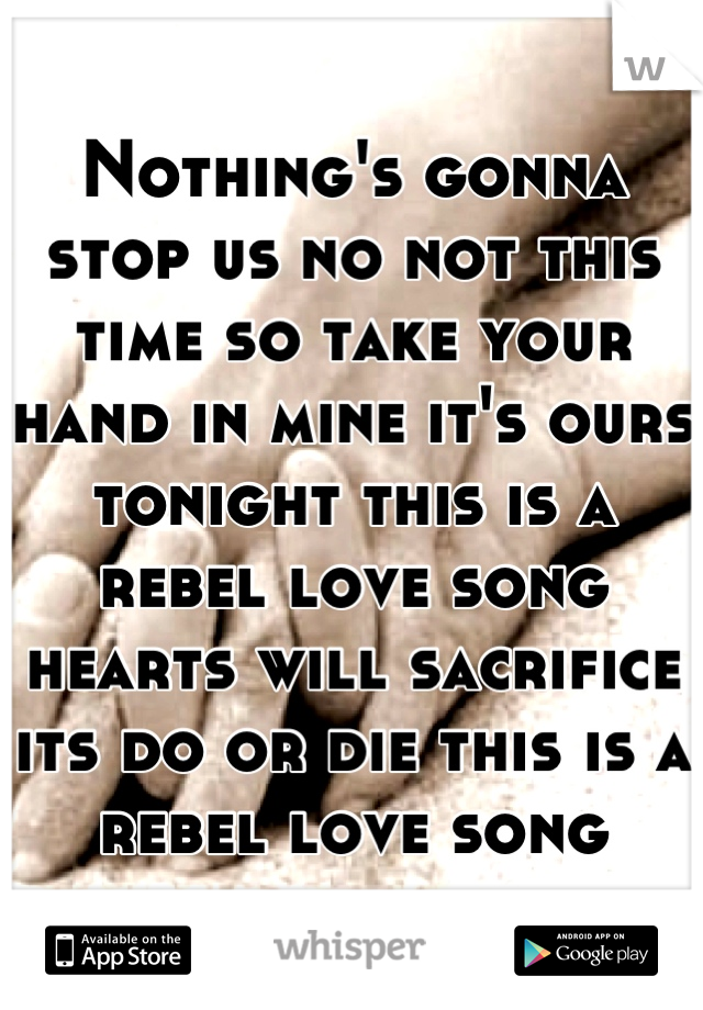 Nothing's gonna stop us no not this time so take your hand in mine it's ours tonight this is a rebel love song hearts will sacrifice its do or die this is a rebel love song