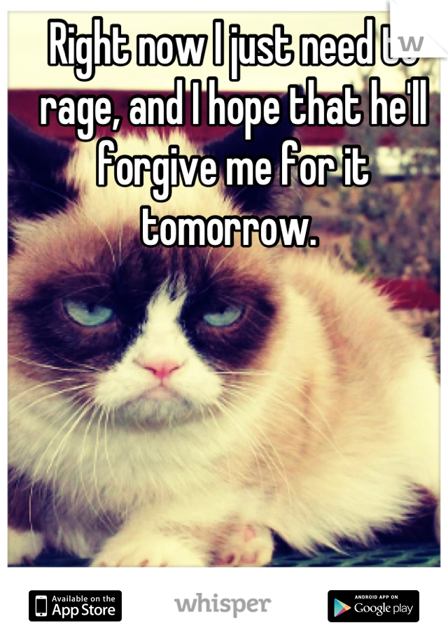 Right now I just need to rage, and I hope that he'll forgive me for it tomorrow.