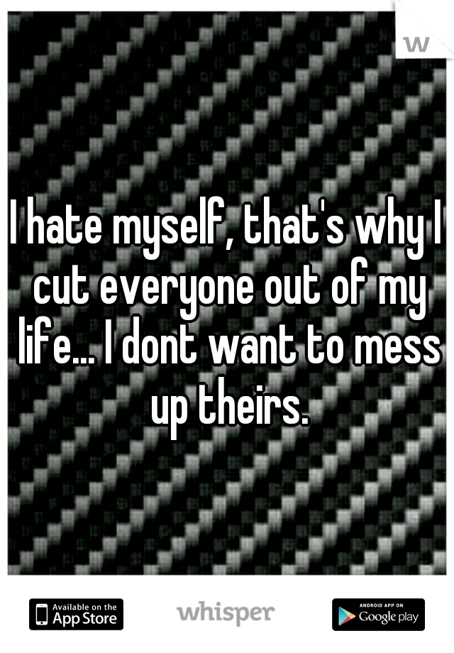 I hate myself, that's why I cut everyone out of my life... I dont want to mess up theirs.