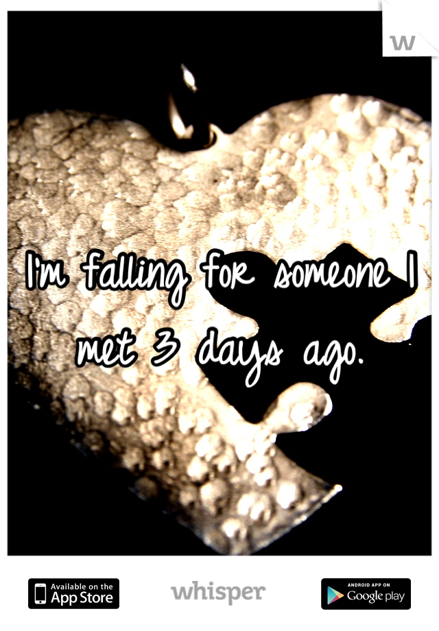 I'm falling for someone I met 3 days ago.