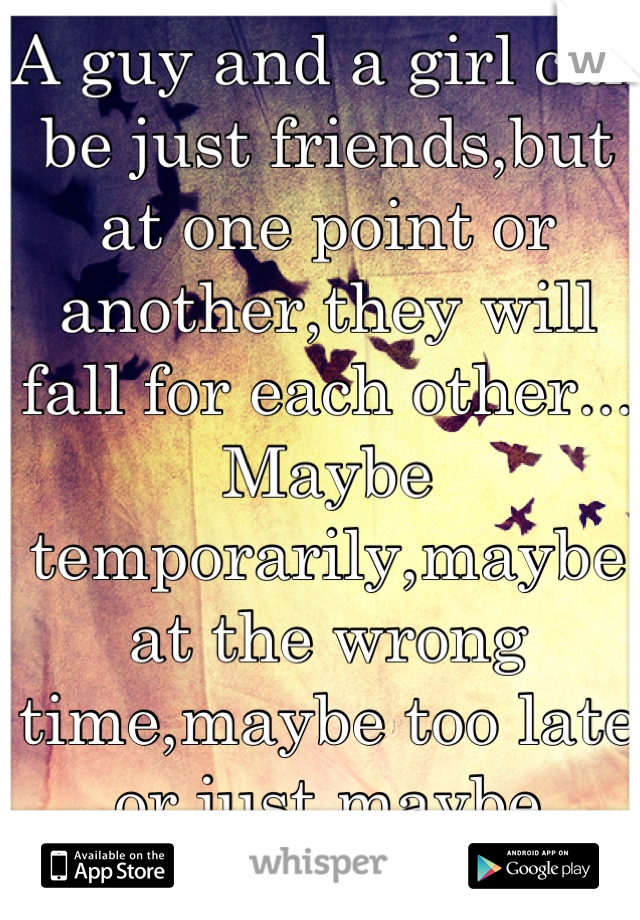 A guy and a girl can be just friends,but at one point or another,they will fall for each other... Maybe temporarily,maybe at the wrong time,maybe too late or just maybe forever...