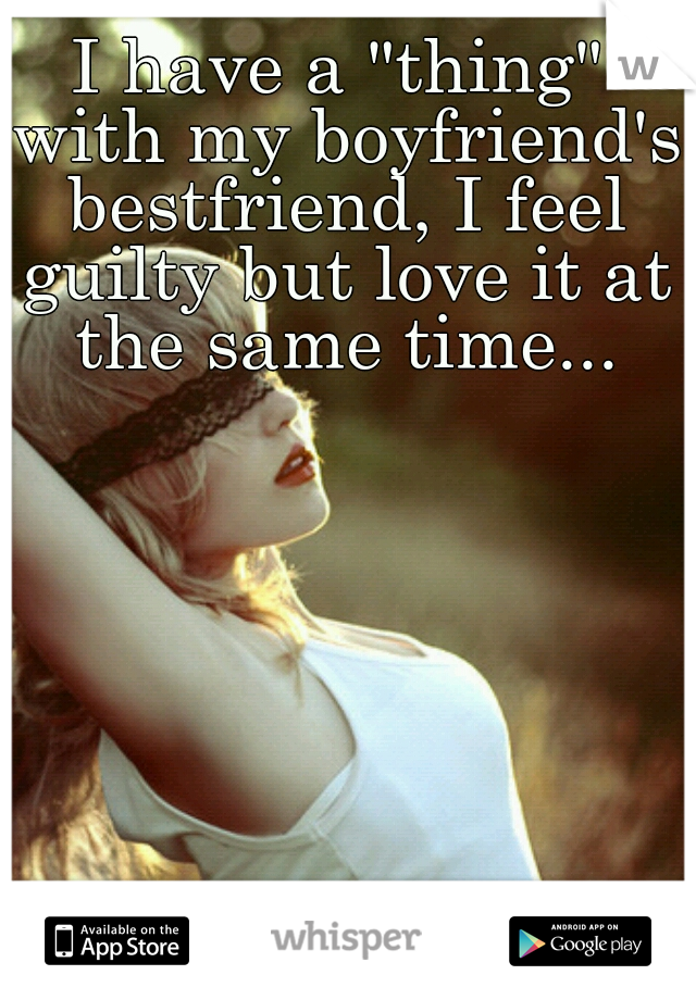 """I have a """"thing"""" with my boyfriend's bestfriend, I feel guilty but love it at the same time..."""