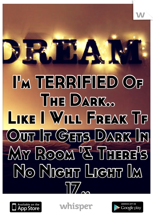 I'm TERRIFIED Of The Dark.. Like I Will Freak Tf Out It Gets Dark In My Room '& There's No Night Light Im 17..