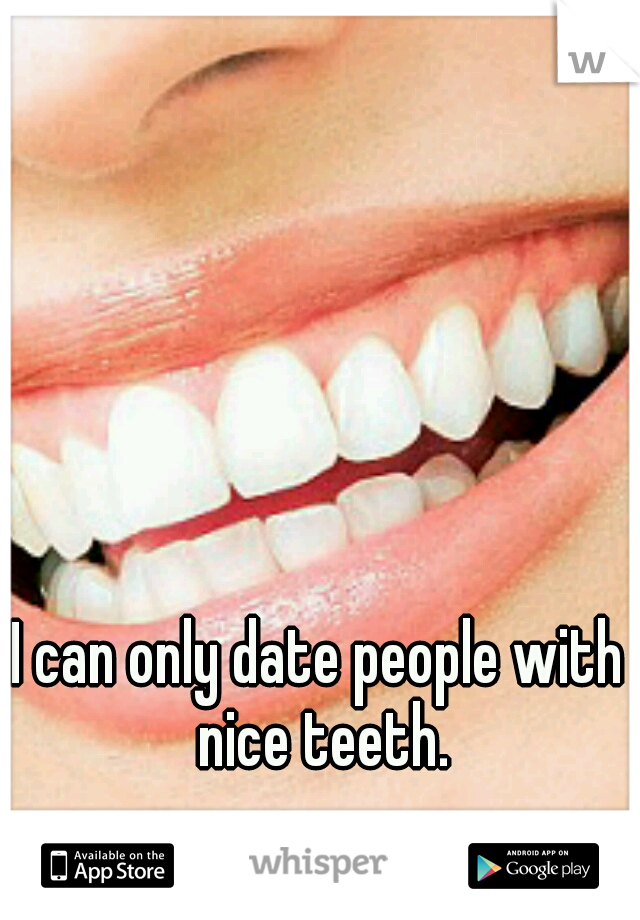 I can only date people with nice teeth.