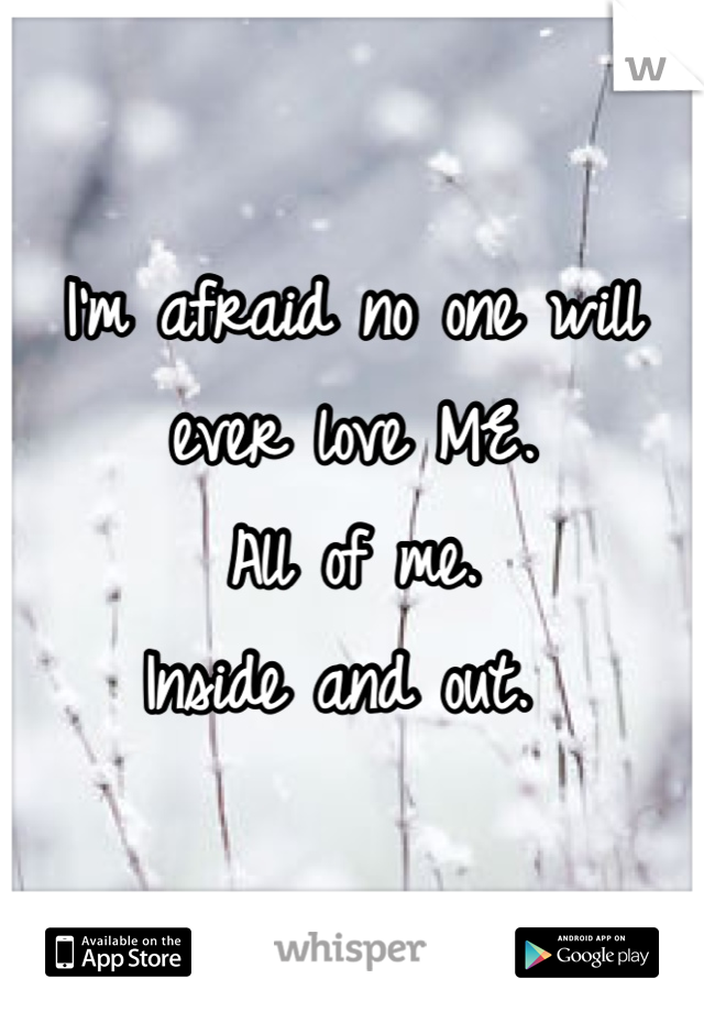 I'm afraid no one will ever love ME. All of me.  Inside and out.