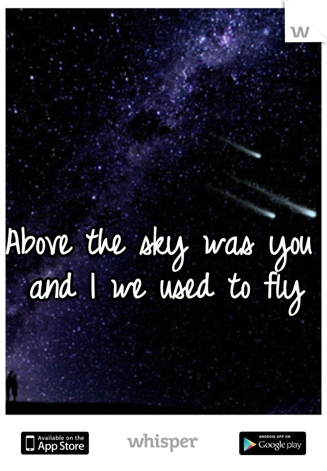 Above the sky was you and I we used to fly