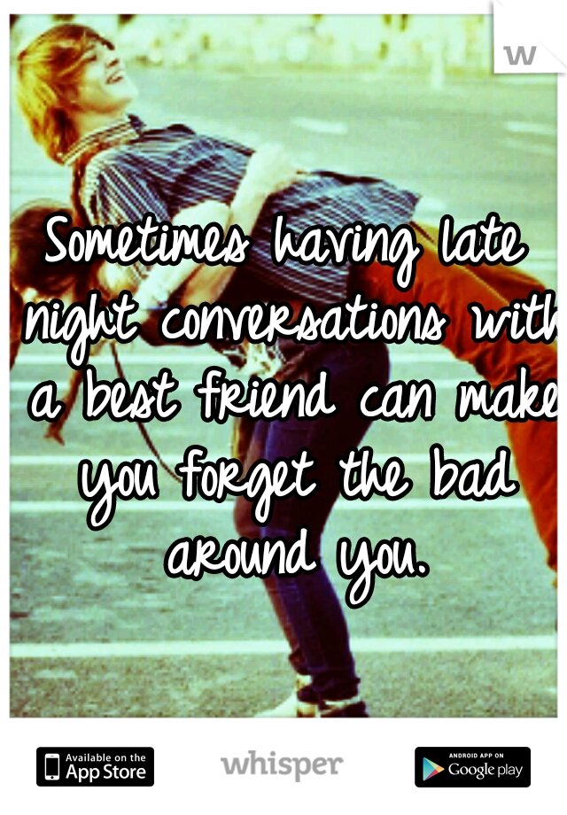 Sometimes having late night conversations with a best friend can make you forget the bad around you.