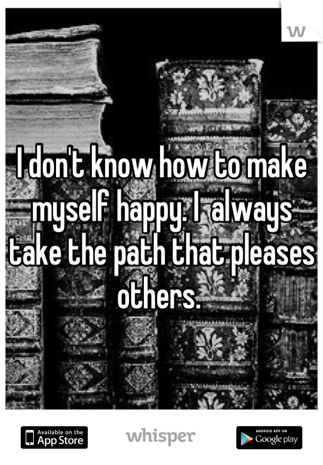 I don't know how to make myself happy. I  always take the path that pleases others.