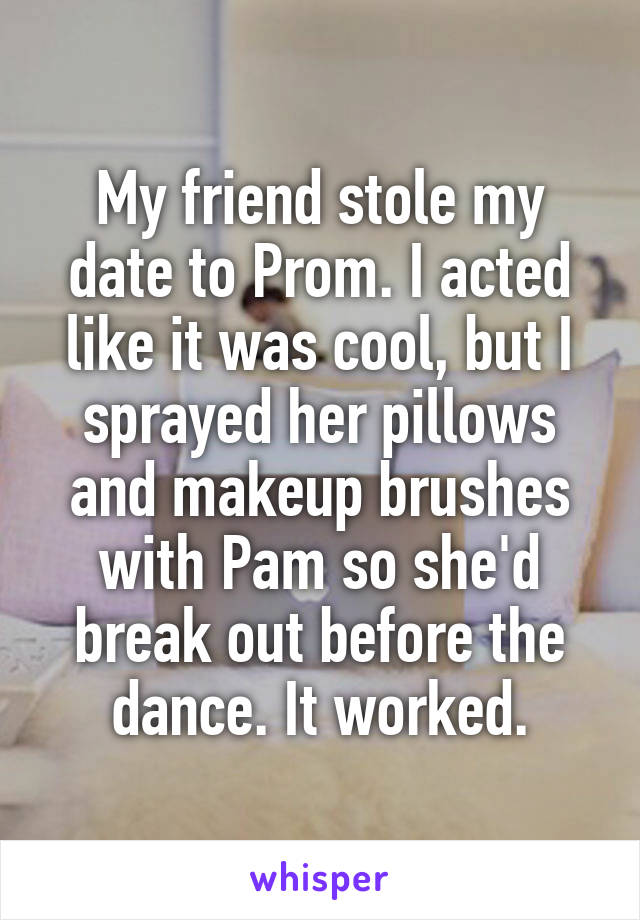 My friend stole my date to Prom. I acted like it was cool, but I sprayed her pillows and makeup brushes with Pam so she'd break out before the dance. It worked.