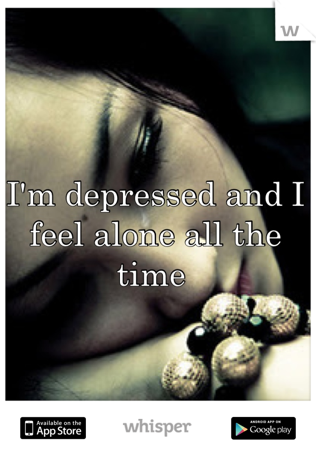 I'm depressed and I feel alone all the time