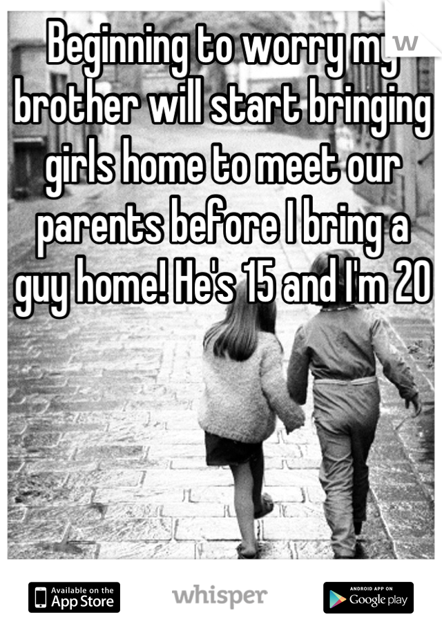 Beginning to worry my brother will start bringing girls home to meet our parents before I bring a guy home! He's 15 and I'm 20