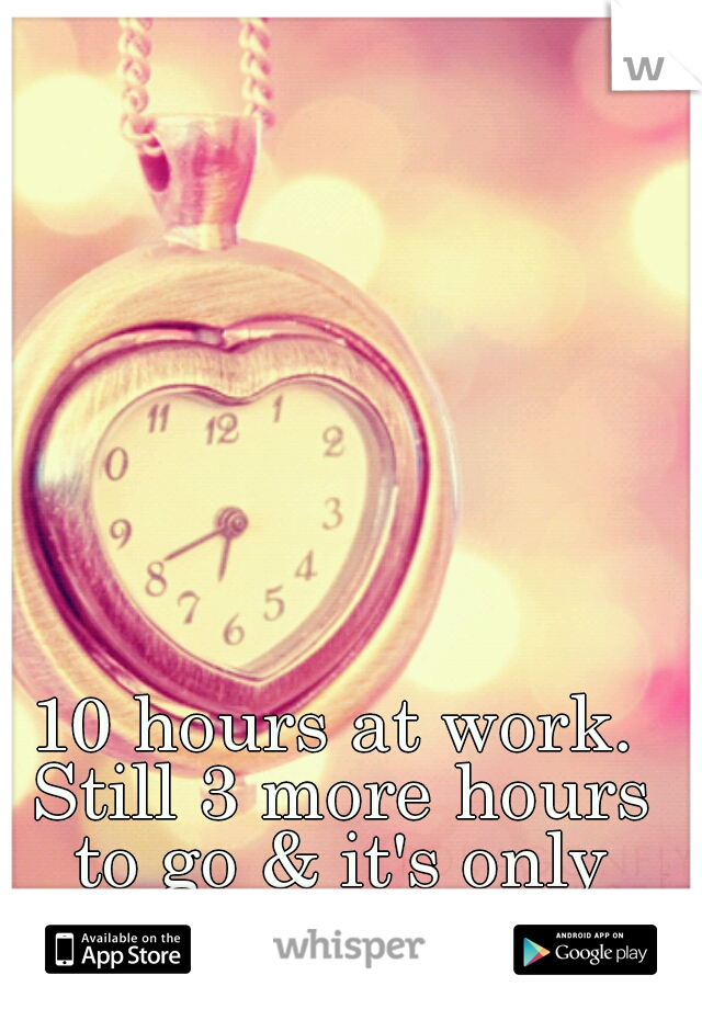10 hours at work. Still 3 more hours to go & it's only Monday.