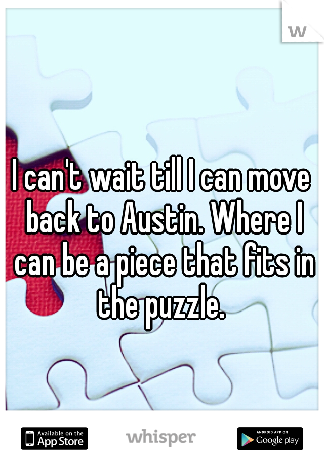 I can't wait till I can move back to Austin. Where I can be a piece that fits in the puzzle.