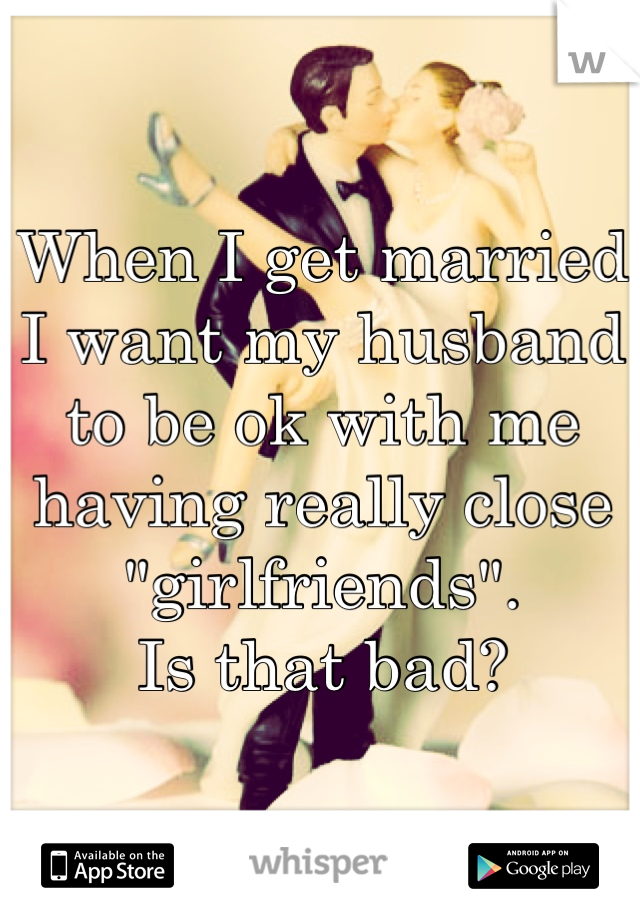 "When I get married I want my husband to be ok with me having really close ""girlfriends"".  Is that bad?"
