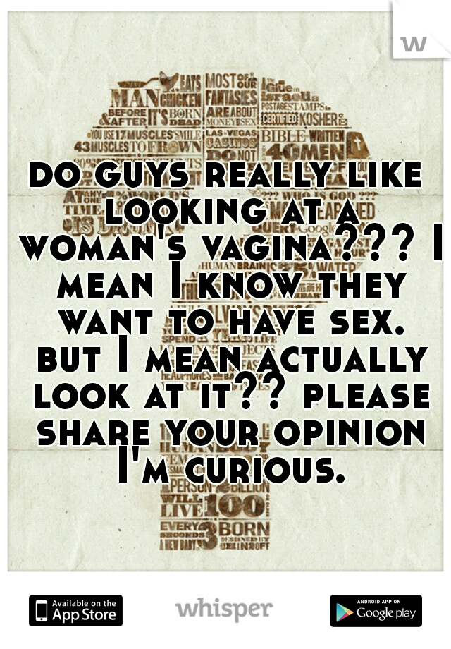 do guys really like looking at a woman's vagina??? I mean I know they want to have sex. but I mean actually look at it?? please share your opinion I'm curious.