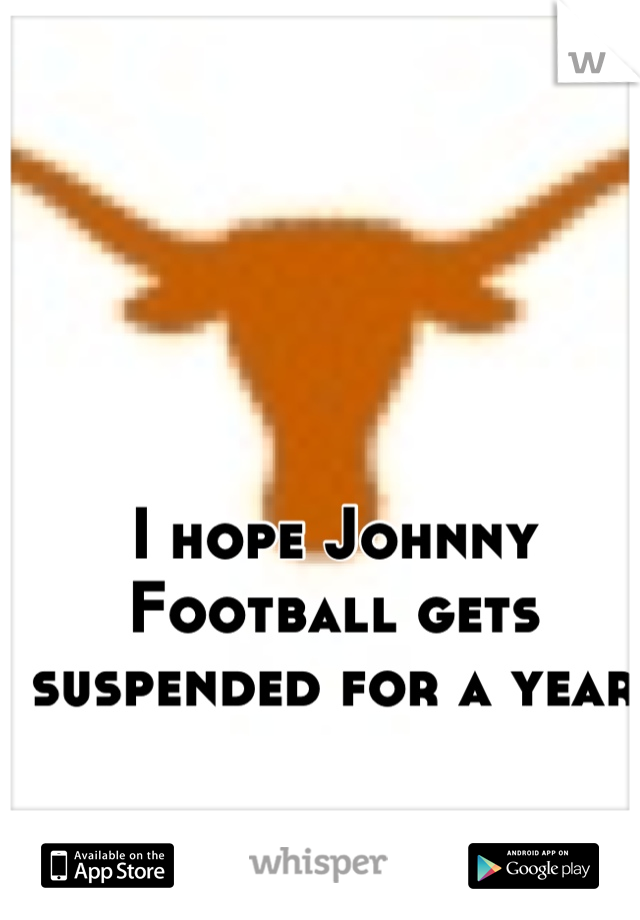 I hope Johnny Football gets suspended for a year