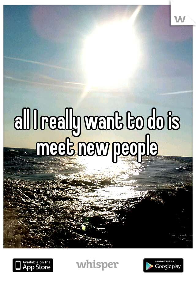 all I really want to do is meet new people