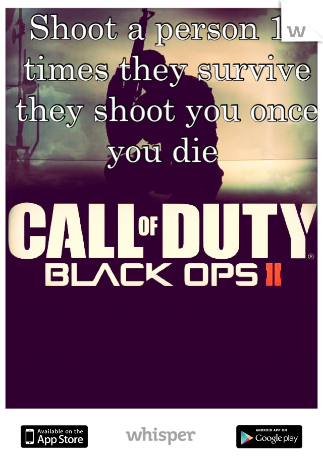 Shoot a person 10 times they survive they shoot you once you die
