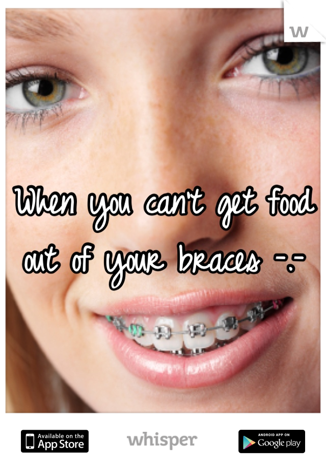 When you can't get food out of your braces -.-