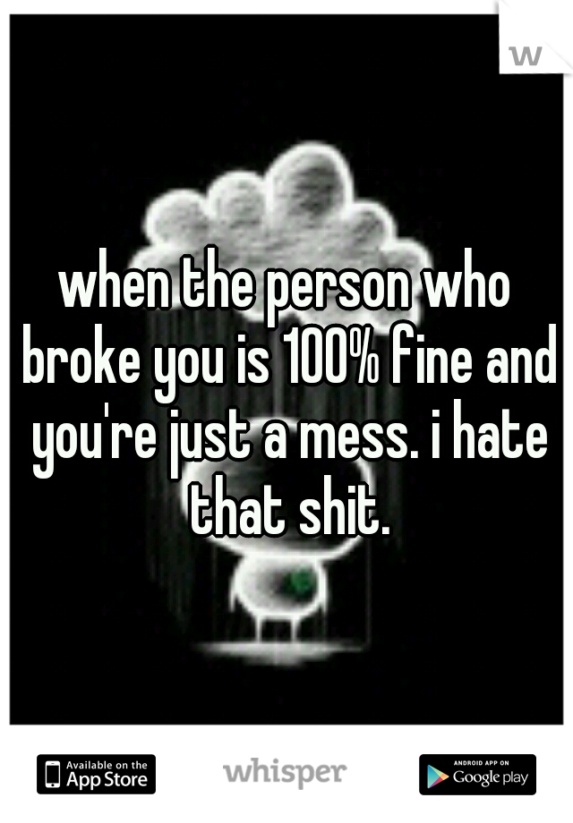 when the person who broke you is 100% fine and you're just a mess. i hate that shit.