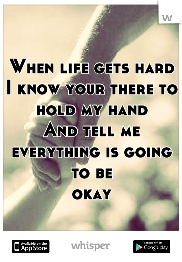 When life gets hard  I know your there to hold my hand  And tell me everything is going to be okay