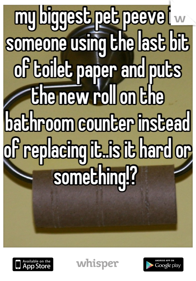my biggest pet peeve is someone using the last bit of toilet paper and puts the new roll on the bathroom counter instead of replacing it..is it hard or something!?