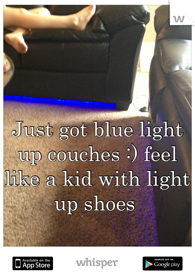 Just got blue light up couches :) feel like a kid with light up shoes