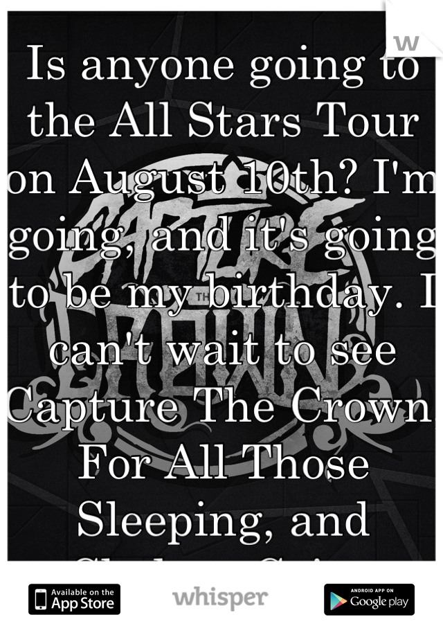 Is anyone going to the All Stars Tour on August 10th? I'm going, and it's going to be my birthday. I can't wait to see Capture The Crown, For All Those Sleeping, and Chelsea Grin.